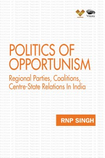 Politics of Opportunism: Regional Parties, Coalitions, Centre-State Relations In India