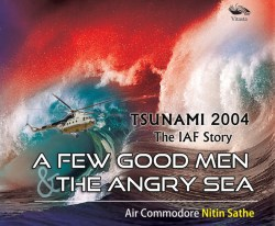 Tsunami 2004: The IAF Story A FEW GOOD MEN & THE ANGRY SEA