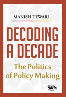Decoding A Decade The politics of Policy Making